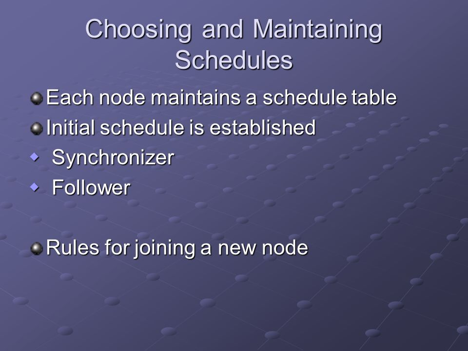 Choosing and Maintaining Schedules Each node maintains a schedule table Initial schedule is established  Synchronizer  Follower Rules for joining a new node