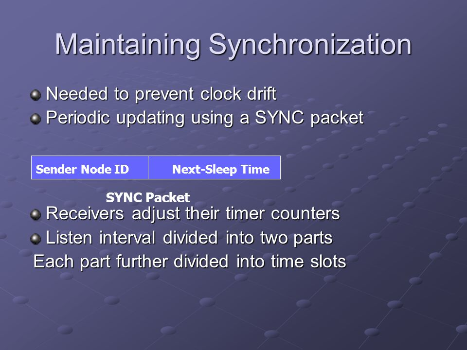 Maintaining Synchronization Needed to prevent clock drift Periodic updating using a SYNC packet Receivers adjust their timer counters Listen interval divided into two parts Each part further divided into time slots Each part further divided into time slots Sender Node IDNext-Sleep Time SYNC Packet