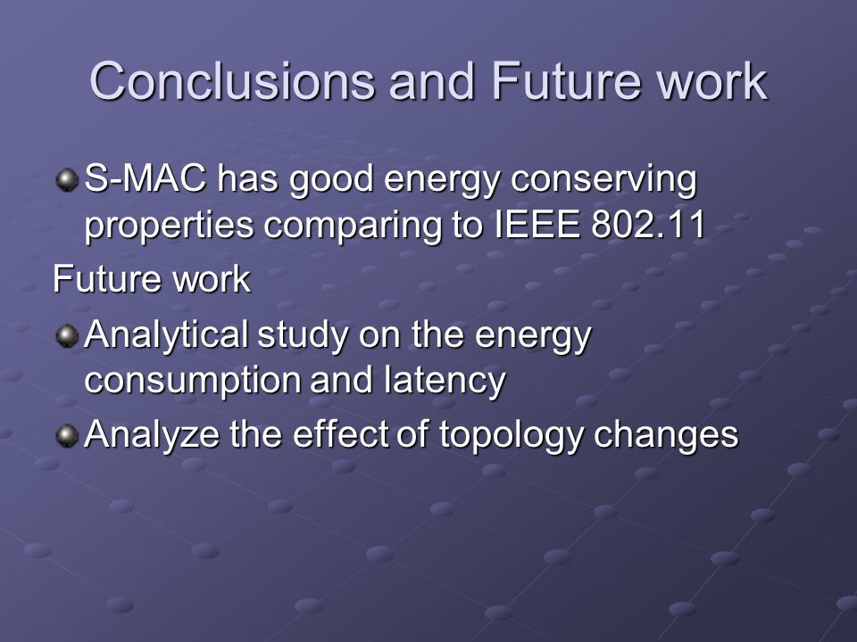 Conclusions and Future work S-MAC has good energy conserving properties comparing to IEEE 802.11 Future work Analytical study on the energy consumption and latency Analyze the effect of topology changes