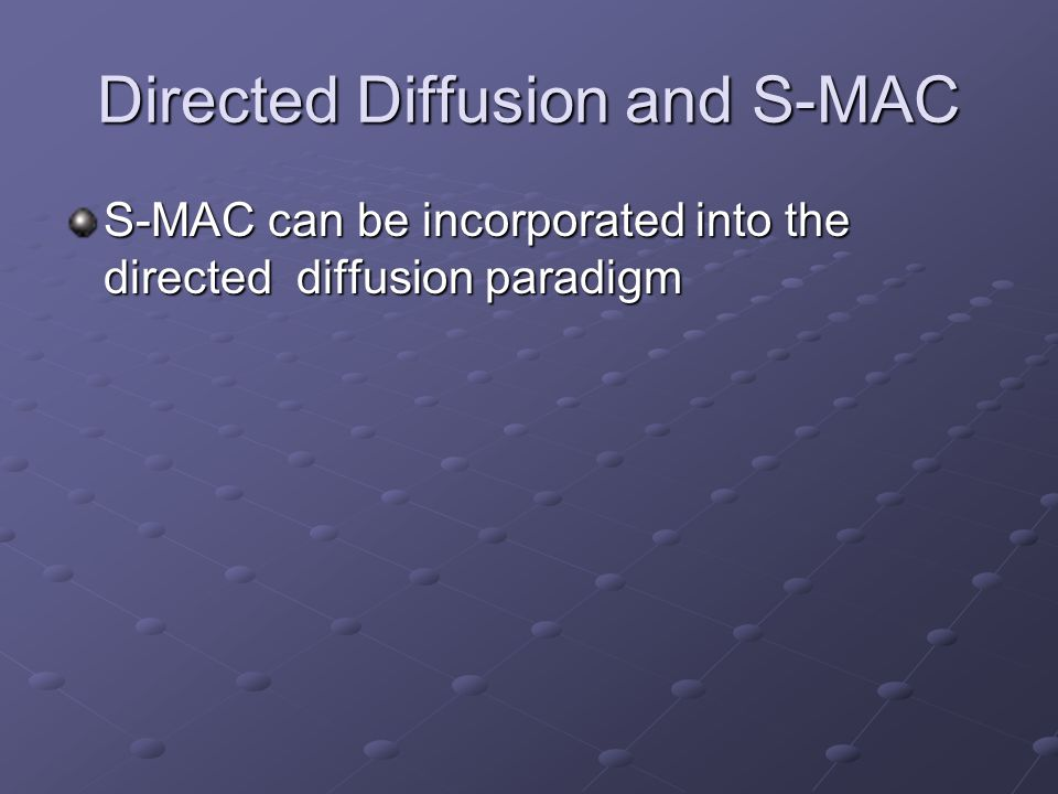 Directed Diffusion and S-MAC S-MAC can be incorporated into the directed diffusion paradigm