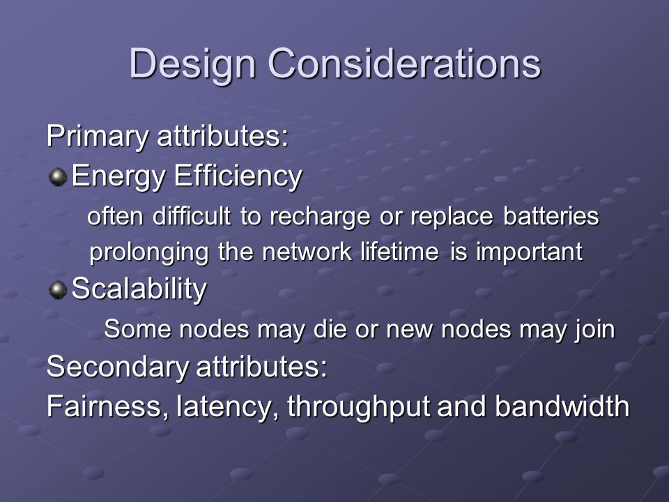 Design Considerations Primary attributes: Energy Efficiency often difficult to recharge or replace batteries often difficult to recharge or replace batteries prolonging the network lifetime is important prolonging the network lifetime is importantScalability Some nodes may die or new nodes may join Some nodes may die or new nodes may join Secondary attributes: Fairness, latency, throughput and bandwidth