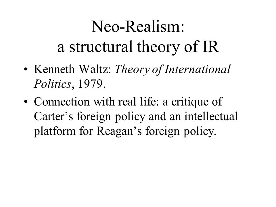 Neo-Realism: a structural theory of IR Kenneth Waltz: Theory of International Politics, 1979. Connection with real life: a critique of Carter's foreig