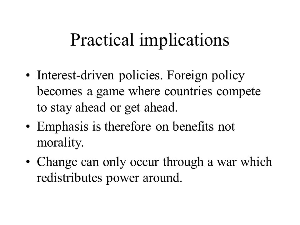 Practical implications Interest-driven policies. Foreign policy becomes a game where countries compete to stay ahead or get ahead. Emphasis is therefo