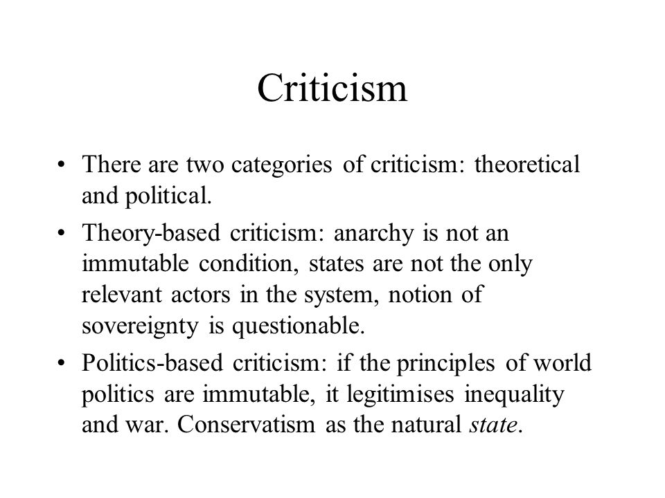 Criticism There are two categories of criticism: theoretical and political. Theory-based criticism: anarchy is not an immutable condition, states are