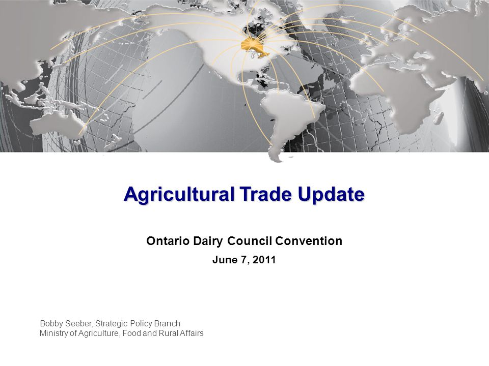 Agricultural Trade Update Ontario Dairy Council Convention June 7, 2011 Bobby Seeber, Strategic Policy Branch Ministry of Agriculture, Food and Rural Affairs