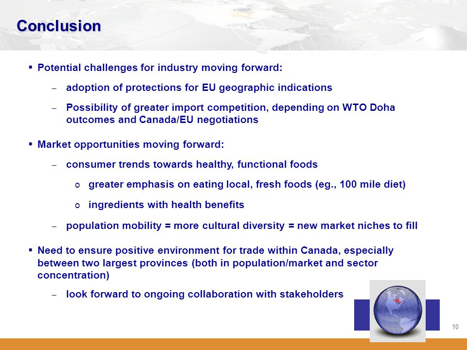 10 Conclusion  Potential challenges for industry moving forward:  adoption of protections for EU geographic indications  Possibility of greater import competition, depending on WTO Doha outcomes and Canada/EU negotiations  Market opportunities moving forward:  consumer trends towards healthy, functional foods o greater emphasis on eating local, fresh foods (eg., 100 mile diet) o ingredients with health benefits  population mobility = more cultural diversity = new market niches to fill  Need to ensure positive environment for trade within Canada, especially between two largest provinces (both in population/market and sector concentration)  look forward to ongoing collaboration with stakeholders