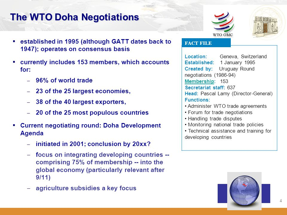 4 The WTO Doha Negotiations  established in 1995 (although GATT dates back to 1947); operates on consensus basis  currently includes 153 members, which accounts for:  96% of world trade  23 of the 25 largest economies,  38 of the 40 largest exporters,  20 of the 25 most populous countries  Current negotiating round: Doha Development Agenda  initiated in 2001; conclusion by 20xx.