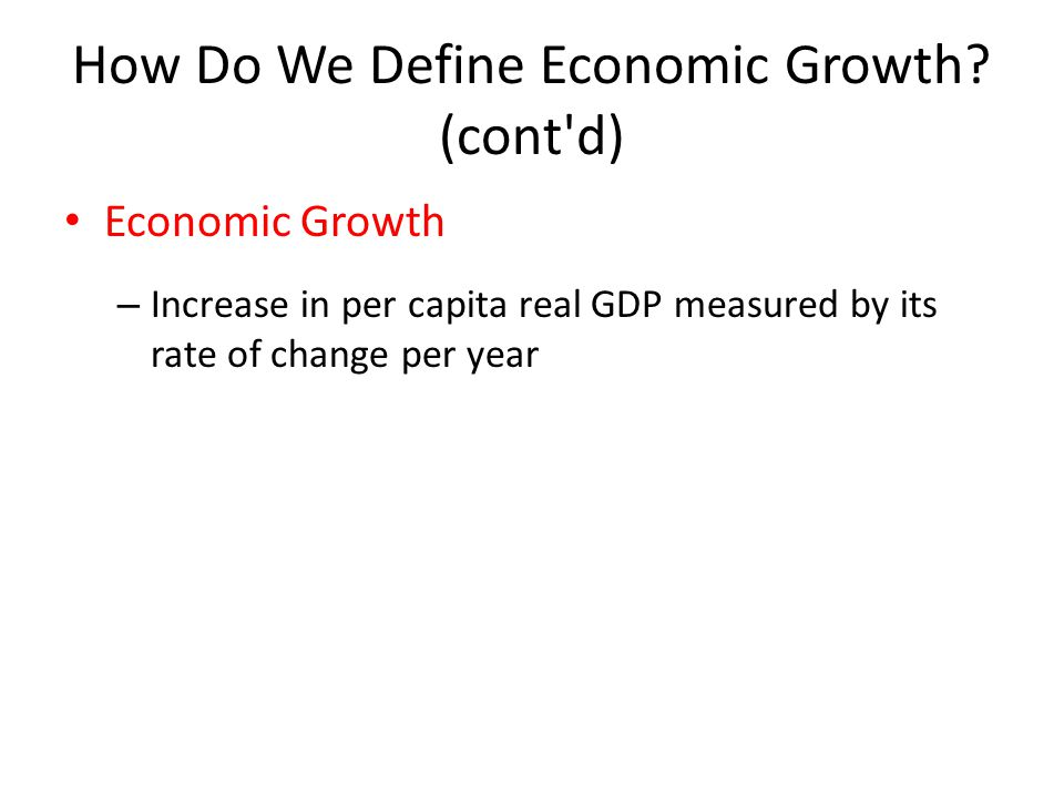 How Do We Define Economic Growth? (cont'd) Economic Growth – Increase in per capita real GDP measured by its rate of change per year