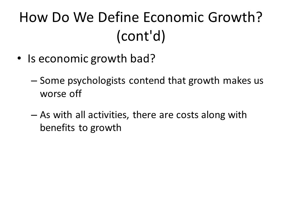 How Do We Define Economic Growth? (cont'd) Is economic growth bad? – Some psychologists contend that growth makes us worse off – As with all activitie