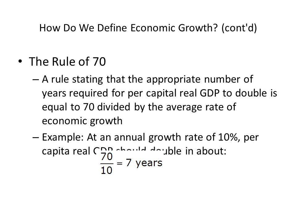 How Do We Define Economic Growth? (cont'd) The Rule of 70 – A rule stating that the appropriate number of years required for per capital real GDP to d