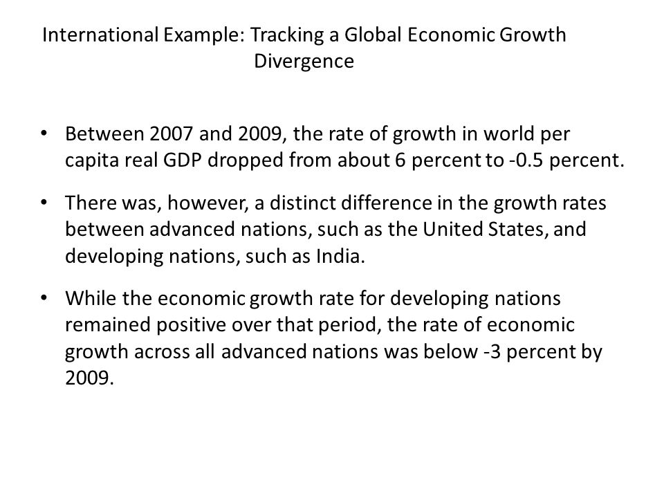 International Example: Tracking a Global Economic Growth Divergence Between 2007 and 2009, the rate of growth in world per capita real GDP dropped fro