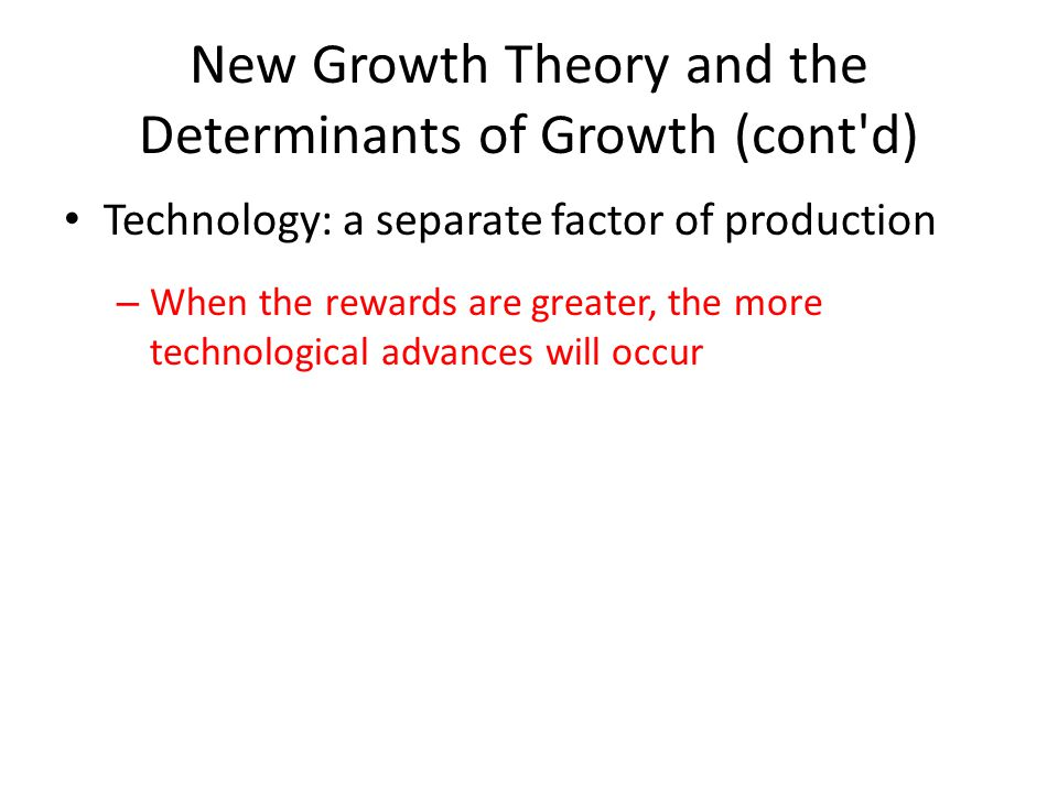 New Growth Theory and the Determinants of Growth (cont'd) Technology: a separate factor of production – When the rewards are greater, the more technol