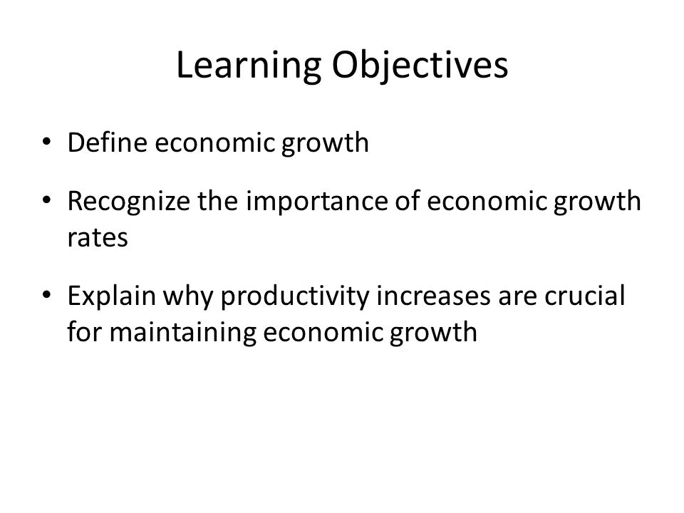 Summary Discussion of Learning Objectives Economic growth – The rate of economic growth is the annual rate of change in per capita GDP Why economic growth rates are important – Over long intervals, relatively small differences in the economic growth rate can produce large disparities in per capita incomes