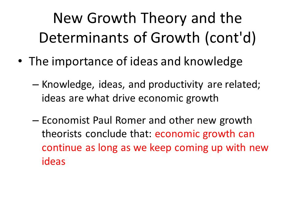 New Growth Theory and the Determinants of Growth (cont'd) The importance of ideas and knowledge – Knowledge, ideas, and productivity are related; idea