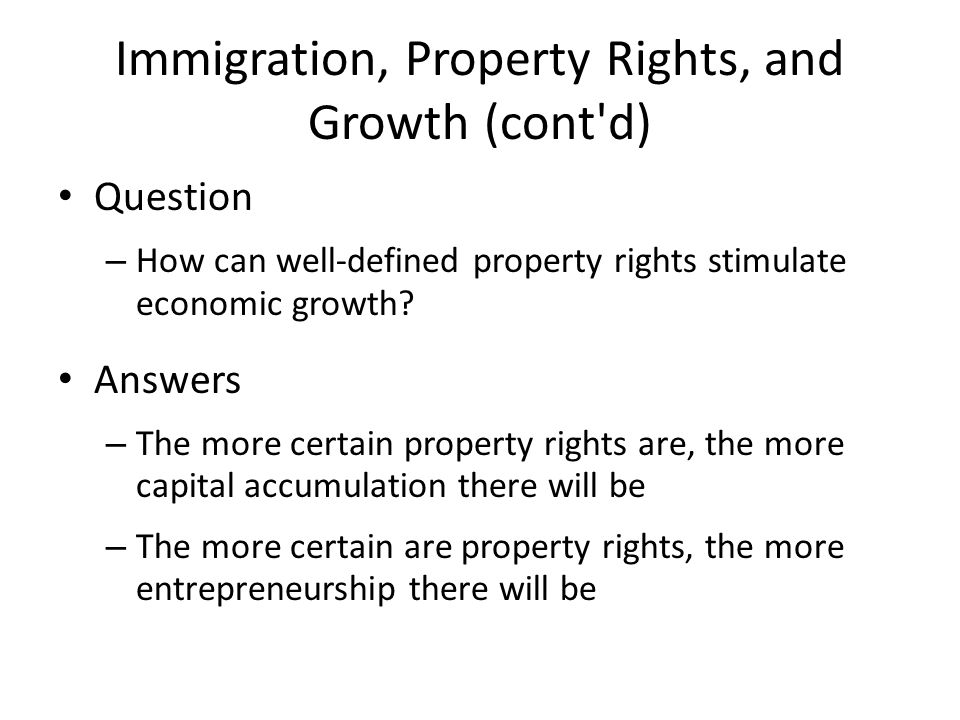 Immigration, Property Rights, and Growth (cont'd) Question – How can well-defined property rights stimulate economic growth? Answers – The more certai