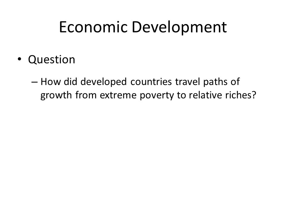 Economic Development Question – How did developed countries travel paths of growth from extreme poverty to relative riches?