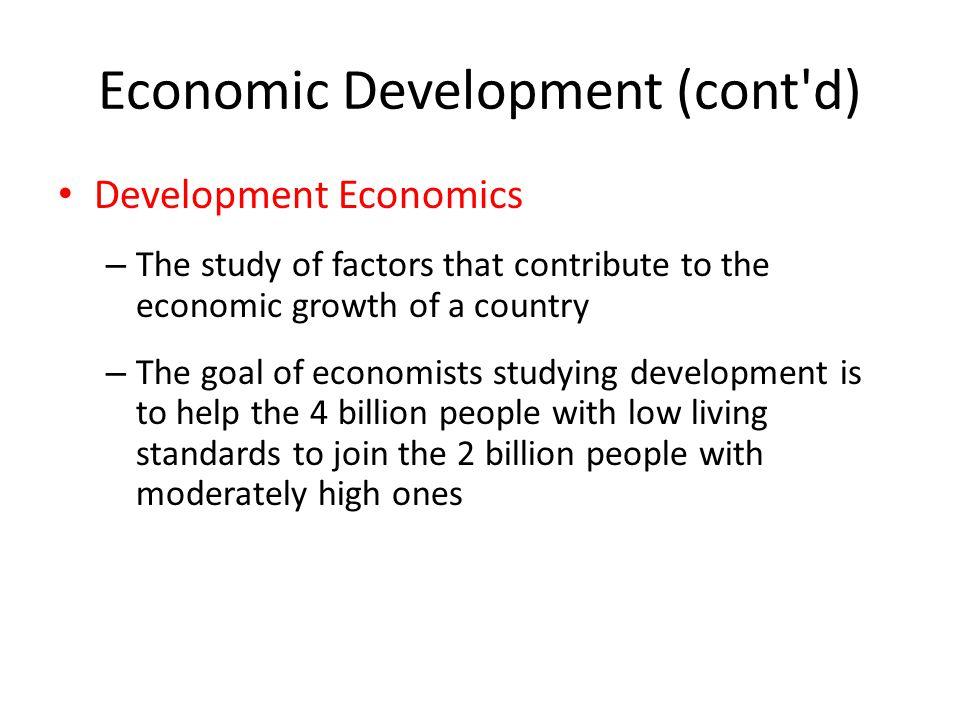 Economic Development (cont'd) Development Economics – The study of factors that contribute to the economic growth of a country – The goal of economist
