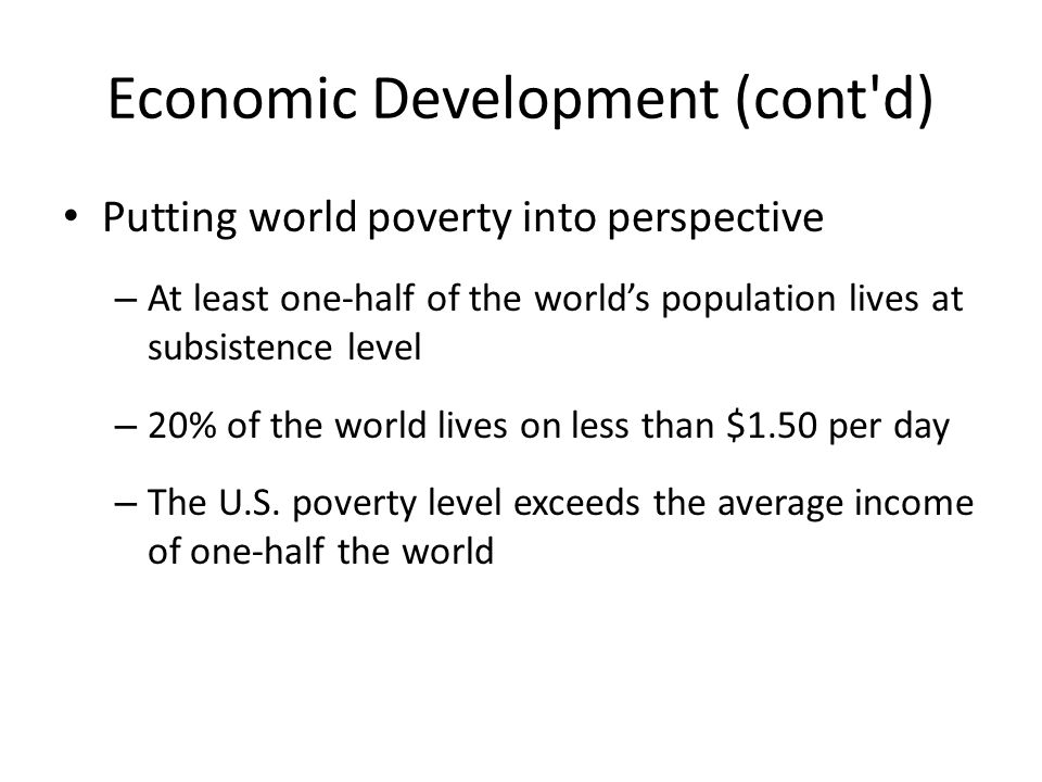 Economic Development (cont'd) Putting world poverty into perspective – At least one-half of the world's population lives at subsistence level – 20% of