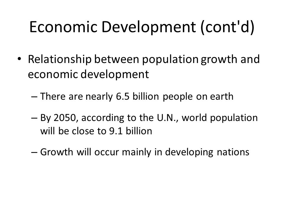 Economic Development (cont'd) Relationship between population growth and economic development – There are nearly 6.5 billion people on earth – By 2050