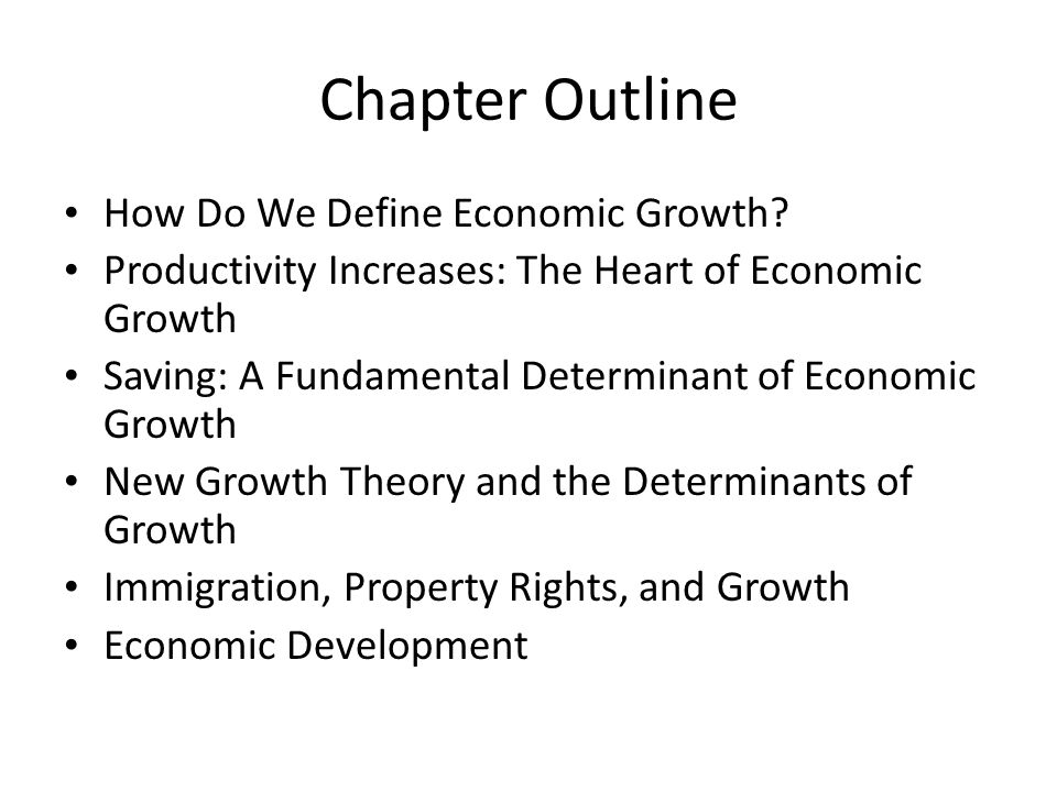 Summary Discussion of Learning Objectives (cont d) The key determinants of economic growth – Increases in the labor force, the growth of capital, and the growth of productivity – Higher saving rates contribute to greater investment and increased capital accumulation and growth New growth theory – Emphasizes how rewards to innovation contribute to higher growth rates – Ideas and knowledge are crucial elements