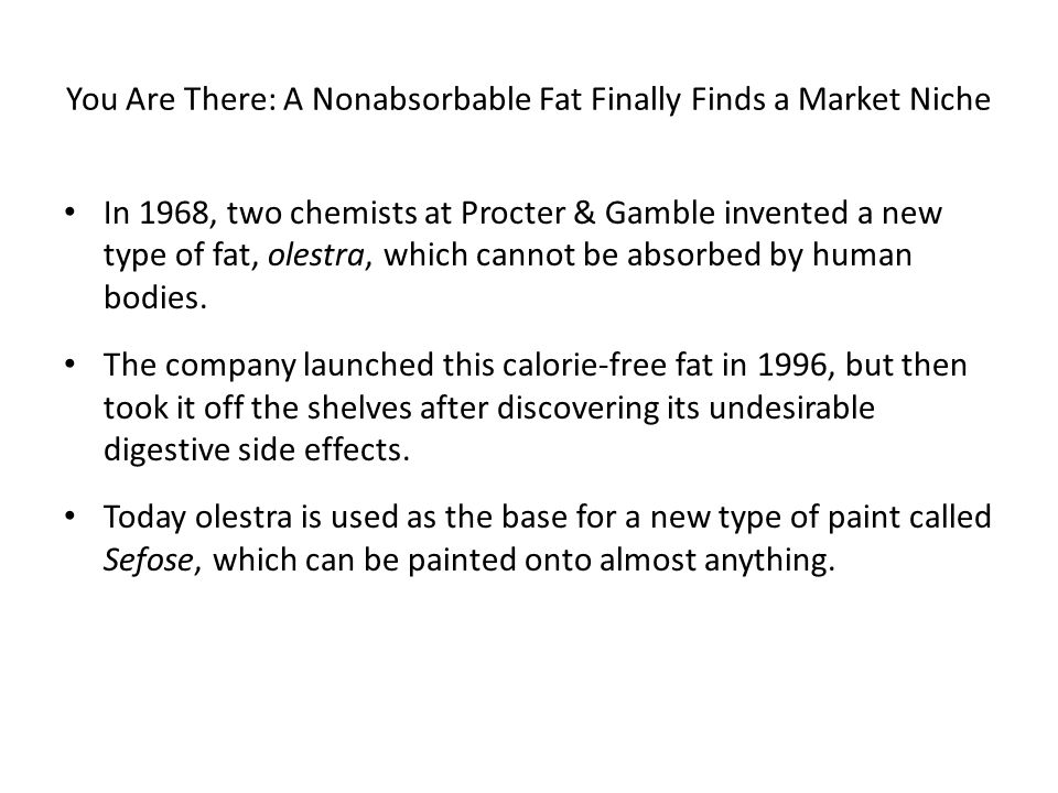 You Are There: A Nonabsorbable Fat Finally Finds a Market Niche In 1968, two chemists at Procter & Gamble invented a new type of fat, olestra, which c