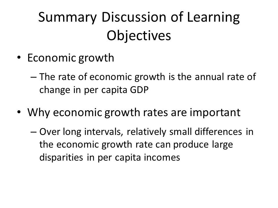 Summary Discussion of Learning Objectives Economic growth – The rate of economic growth is the annual rate of change in per capita GDP Why economic gr