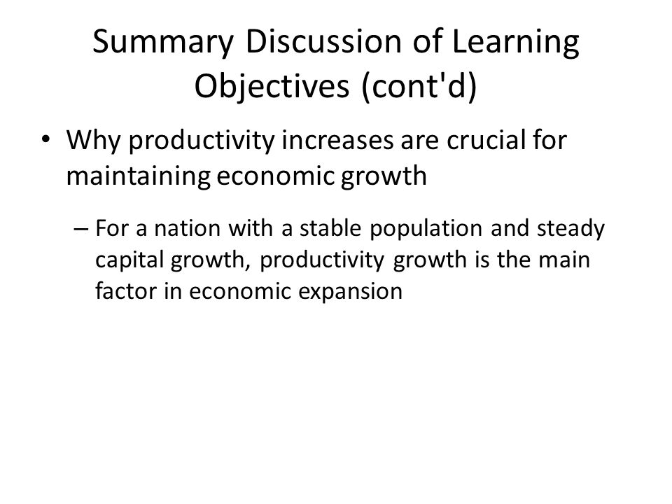 Summary Discussion of Learning Objectives (cont'd) Why productivity increases are crucial for maintaining economic growth – For a nation with a stable