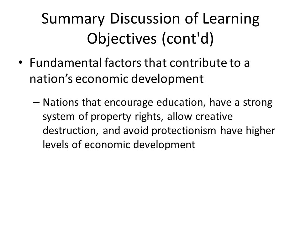 Summary Discussion of Learning Objectives (cont'd) Fundamental factors that contribute to a nation's economic development – Nations that encourage edu