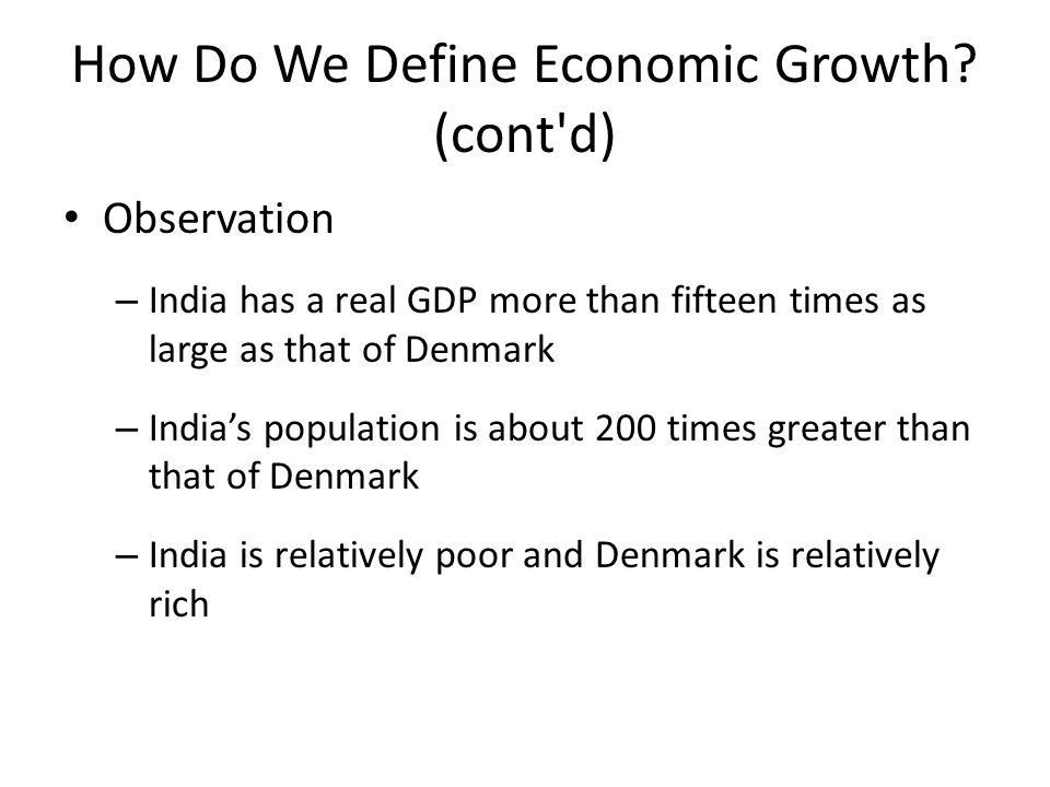 How Do We Define Economic Growth? (cont'd) Observation – India has a real GDP more than fifteen times as large as that of Denmark – India's population