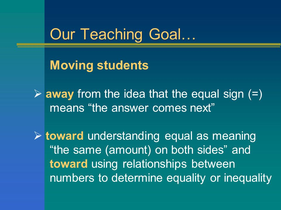 Our Teaching Goal… Moving students  away from the idea that the equal sign (=) means the answer comes next  toward understanding equal as meaning the same (amount) on both sides and toward using relationships between numbers to determine equality or inequality