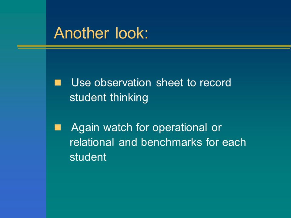 Another look: Use observation sheet to record student thinking Again watch for operational or relational and benchmarks for each student