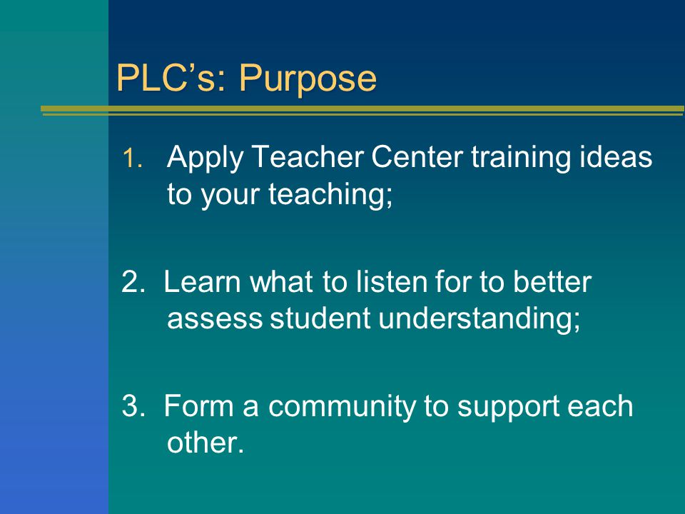 PLC's: Purpose 1. Apply Teacher Center training ideas to your teaching; 2. Learn what to listen for to better assess student understanding; 3. Form a