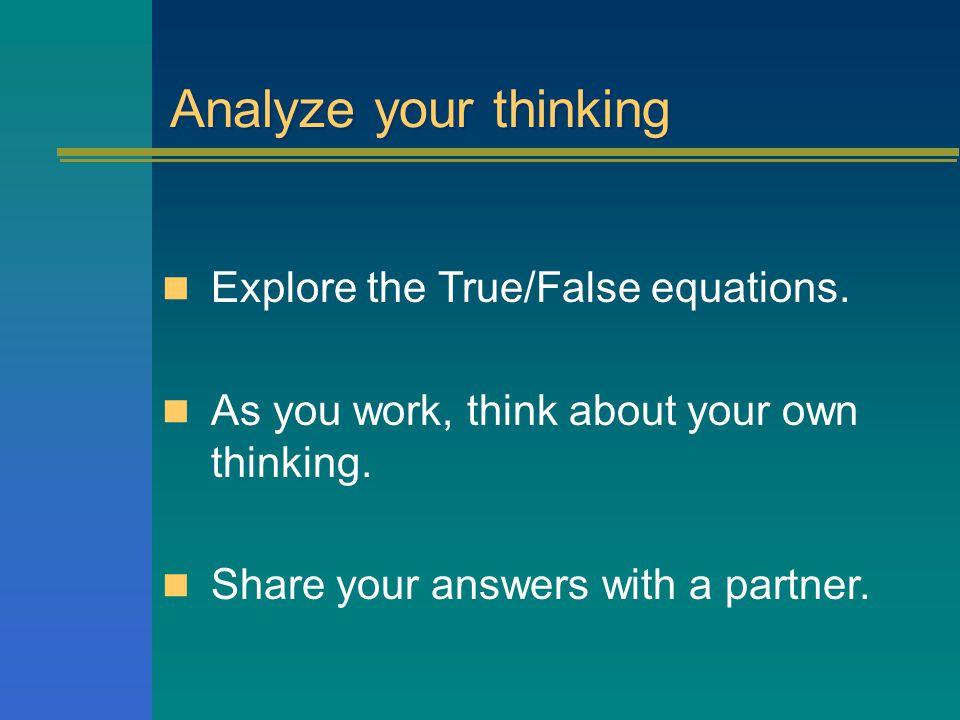 Analyze your thinking Explore the True/False equations.