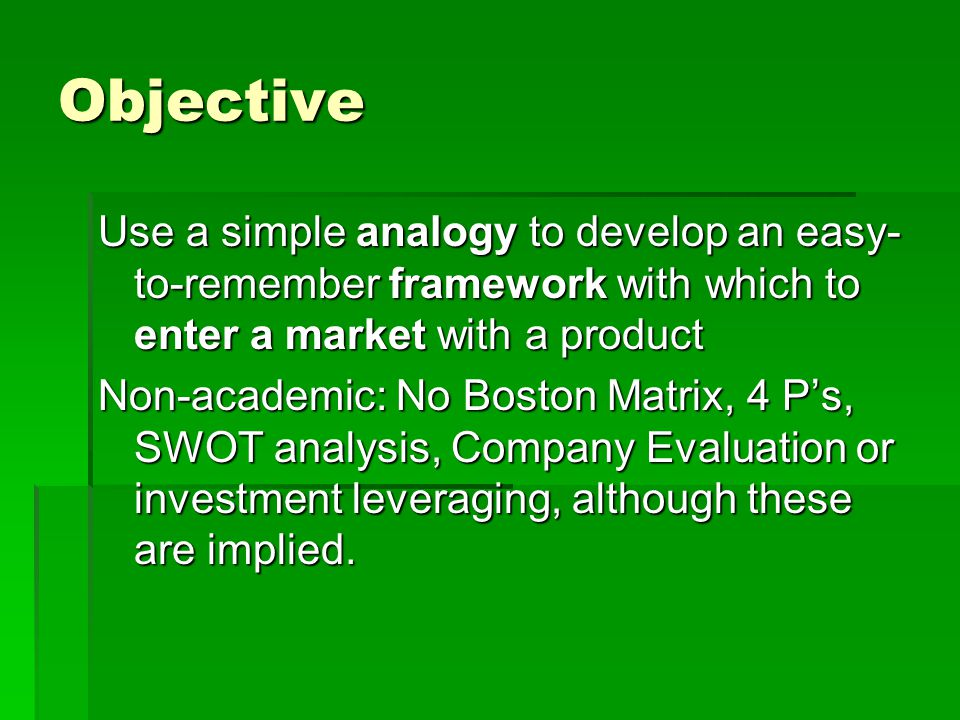 Objective Use a simple analogy to develop an easy- to-remember framework with which to enter a market with a product Non-academic: No Boston Matrix, 4 P's, SWOT analysis, Company Evaluation or investment leveraging, although these are implied.