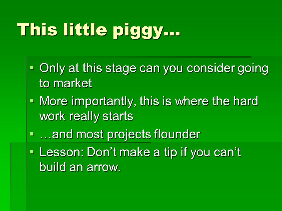 This little piggy…  Only at this stage can you consider going to market  More importantly, this is where the hard work really starts  …and most projects flounder  Lesson: Don't make a tip if you can't build an arrow.