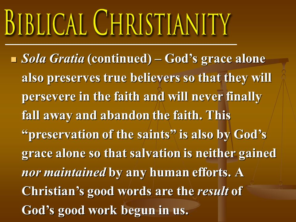 Sola Gratia (continued) – God's grace alone also preserves true believers so that they will persevere in the faith and will never finally fall away and abandon the faith.