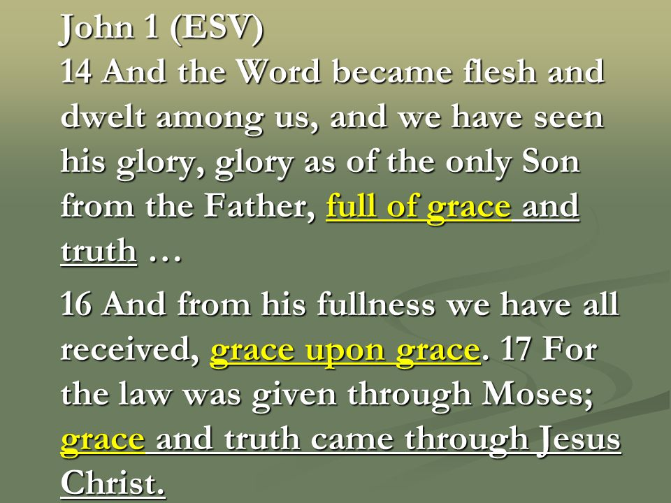 John 1 (ESV) 14 And the Word became flesh and dwelt among us, and we have seen his glory, glory as of the only Son from the Father, full of grace and truth … 16 And from his fullness we have all received, grace upon grace.
