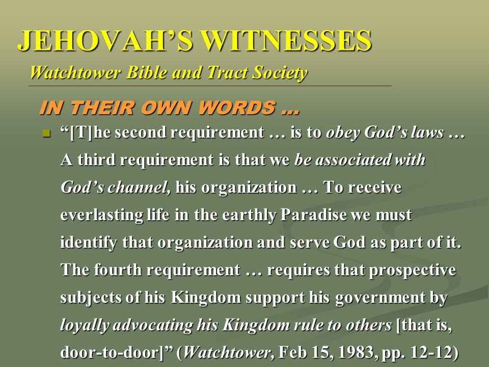 [T]he second requirement … is to obey God's laws … A third requirement is that we be associated with God's channel, his organization … To receive everlasting life in the earthly Paradise we must identify that organization and serve God as part of it.