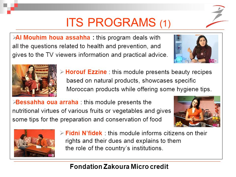 Fondation Zakoura Micro credit  Al Mouhim houa assahha : this program deals with all the questions related to health and prevention, and gives to the TV viewers information and practical advice.