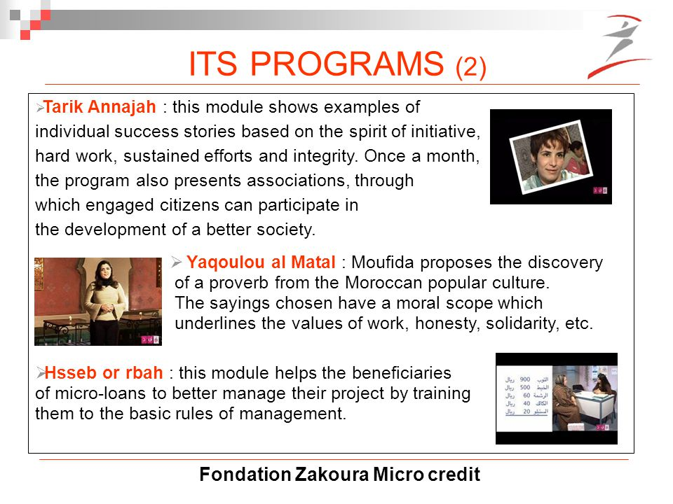 Fondation Zakoura Micro credit  Tarik Annajah : this module shows examples of individual success stories based on the spirit of initiative, hard work, sustained efforts and integrity.