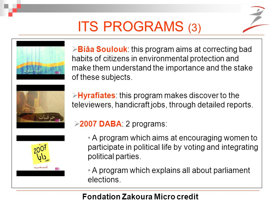 Fondation Zakoura Micro credit ITS PROGRAMS (3)  Biâa Soulouk: this program aims at correcting bad habits of citizens in environmental protection and make them understand the importance and the stake of these subjects.