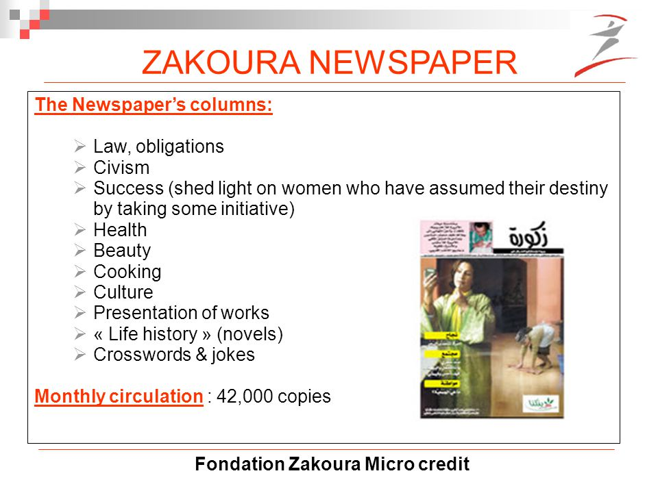 Fondation Zakoura Micro credit The Newspaper's columns:  Law, obligations  Civism  Success (shed light on women who have assumed their destiny by taking some initiative)  Health  Beauty  Cooking  Culture  Presentation of works  « Life history » (novels)  Crosswords & jokes Monthly circulation : 42,000 copies ZAKOURA NEWSPAPER