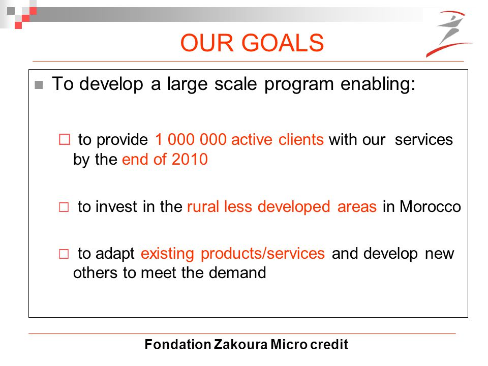 Fondation Zakoura Micro credit OUR GOALS To develop a large scale program enabling:  to provide 1 000 000 active clients with our services by the end of 2010  to invest in the rural less developed areas in Morocco  to adapt existing products/services and develop new others to meet the demand