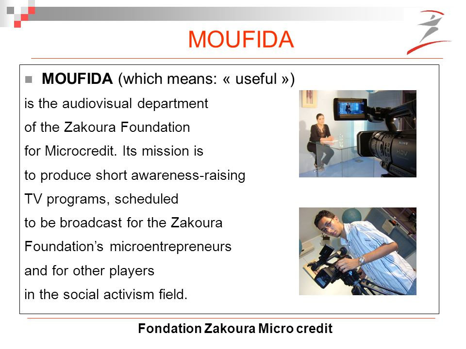 Fondation Zakoura Micro credit MOUFIDA MOUFIDA (which means: « useful ») is the audiovisual department of the Zakoura Foundation for Microcredit.