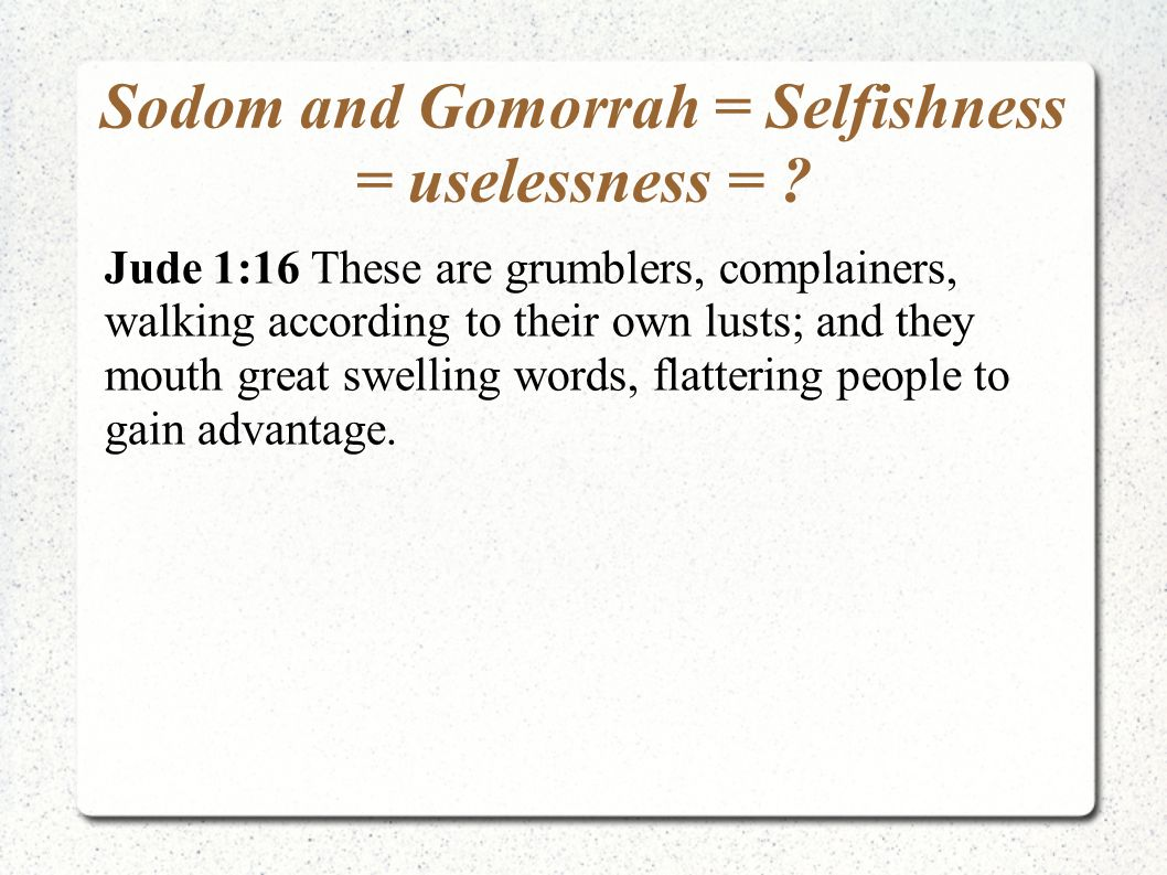 Sodom and Gomorrah = Selfishness = uselessness = ? Jude 1:16 These are grumblers, complainers, walking according to their own lusts; and they mouth gr