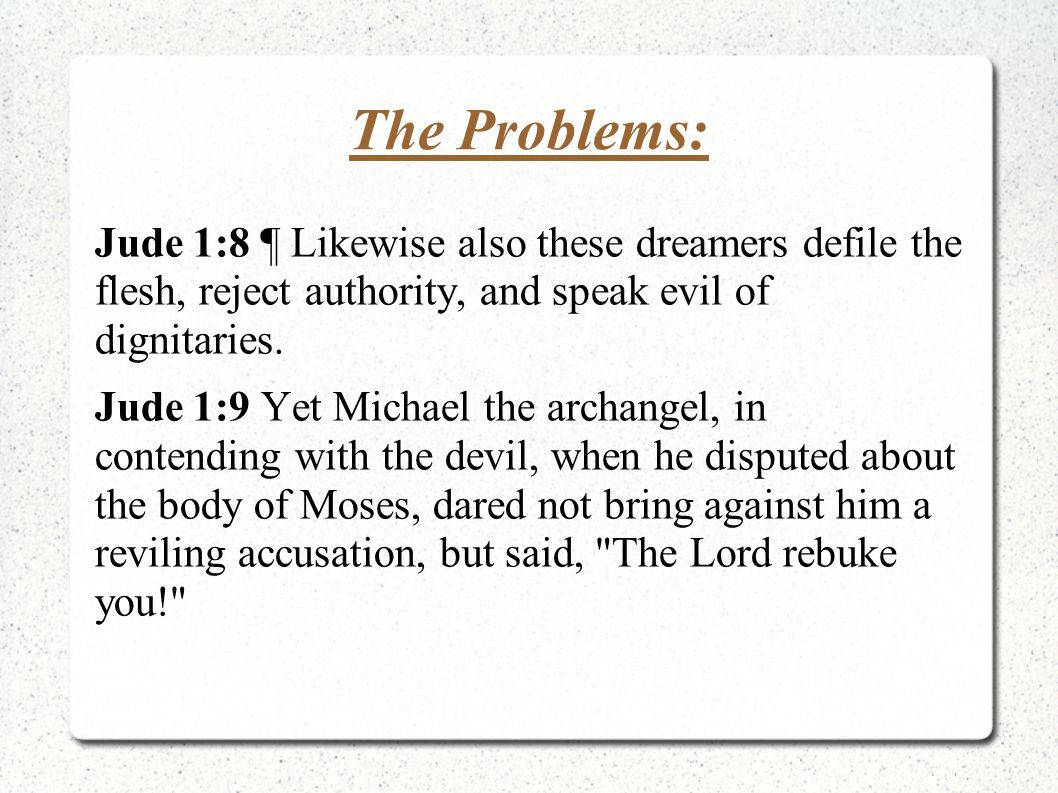 The Problems: Jude 1:8 ¶ Likewise also these dreamers defile the flesh, reject authority, and speak evil of dignitaries. Jude 1:9 Yet Michael the arch