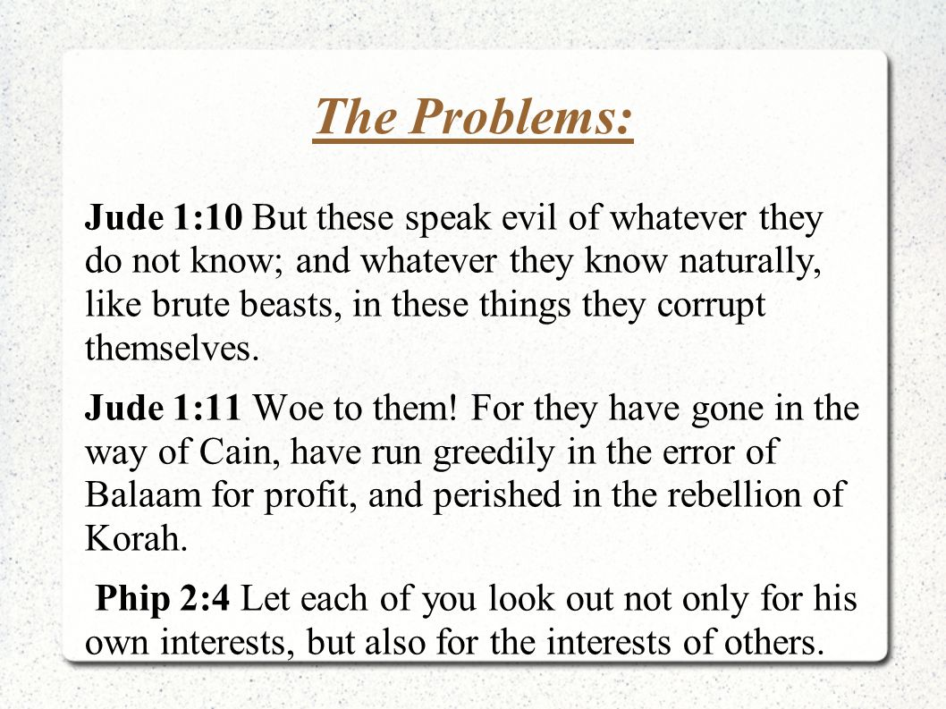 The Problems: Jude 1:10 But these speak evil of whatever they do not know; and whatever they know naturally, like brute beasts, in these things they c