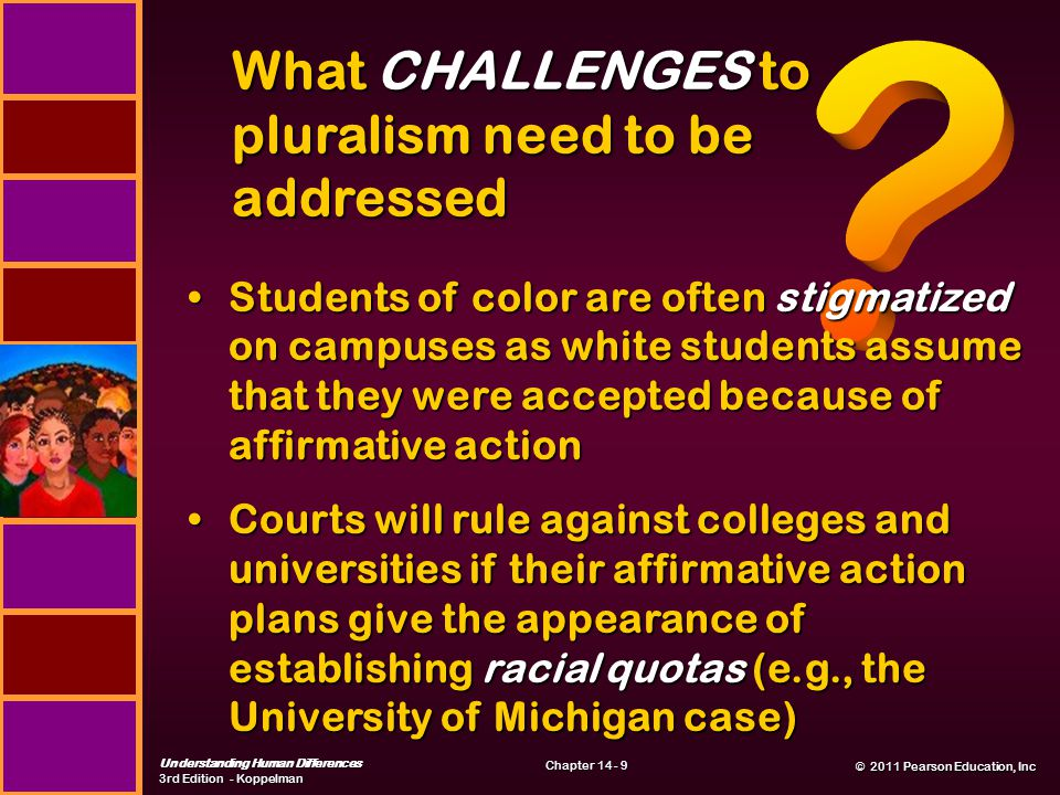 © 2011 Pearson Education, Inc © 2011 Pearson Education, Inc Understanding Human Differences 3rd Edition - Koppelman Chapter 14 - 9 What CHALLENGES to pluralism need to be addressed Students of color are often stigmatized on campuses as white students assume that they were accepted because of affirmative actionStudents of color are often stigmatized on campuses as white students assume that they were accepted because of affirmative action Courts will rule against colleges and universities if their affirmative action plans give the appearance of establishing racial quotas (e.g., the University of Michigan case)Courts will rule against colleges and universities if their affirmative action plans give the appearance of establishing racial quotas (e.g., the University of Michigan case)