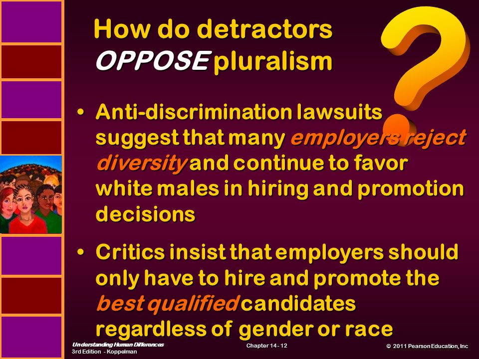 © 2011 Pearson Education, Inc © 2011 Pearson Education, Inc Understanding Human Differences 3rd Edition - Koppelman Chapter 14 - 12 How do detractors OPPOSE pluralism Anti-discrimination lawsuits suggest that many employers reject diversity and continue to favor white males in hiring and promotion decisionsAnti-discrimination lawsuits suggest that many employers reject diversity and continue to favor white males in hiring and promotion decisions Critics insist that employers should only have to hire and promote the best qualified candidates regardless of gender or raceCritics insist that employers should only have to hire and promote the best qualified candidates regardless of gender or race