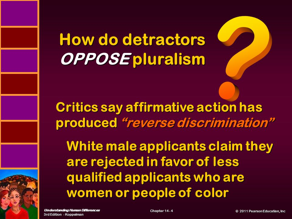© 2011 Pearson Education, Inc © 2011 Pearson Education, Inc Understanding Human Differences 3rd Edition - Koppelman Chapter 14 - 4 How do detractors OPPOSE pluralism Critics say affirmative action has produced reverse discrimination White male applicants claim they are rejected in favor of less qualified applicants who are women or people of color